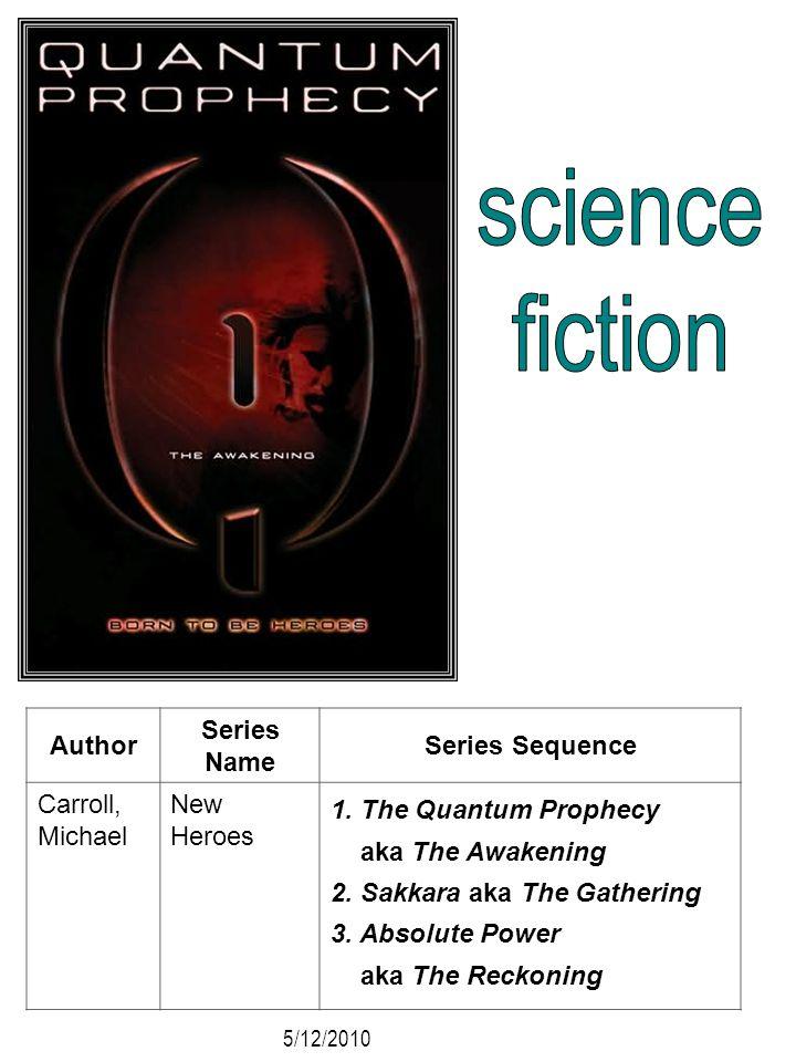 Author Series Name Series Sequence Carroll, Michael New Heroes 1. The Quantum Prophecy aka The Awakening 2. Sakkara aka The Gathering 3. Absolute Powe