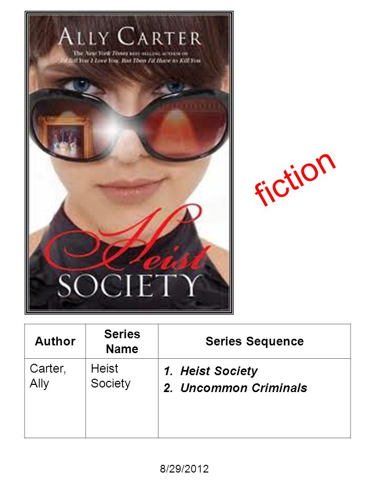 Author Series Name Series Sequence Carter, Ally Heist Society 1. Heist Society 2. Uncommon Criminals 8/29/2012 fiction