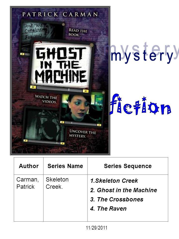 AuthorSeries NameSeries Sequence Carman, Patrick Skeleton Creek. 1.Skeleton Creek 2. Ghost in the Machine 3. The Crossbones 4. The Raven 11/29/2011