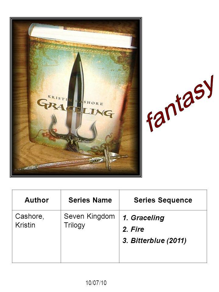 AuthorSeries NameSeries Sequence Cashore, Kristin Seven Kingdom Trilogy 1. Graceling 2. Fire 3. Bitterblue (2011) 10/07/10