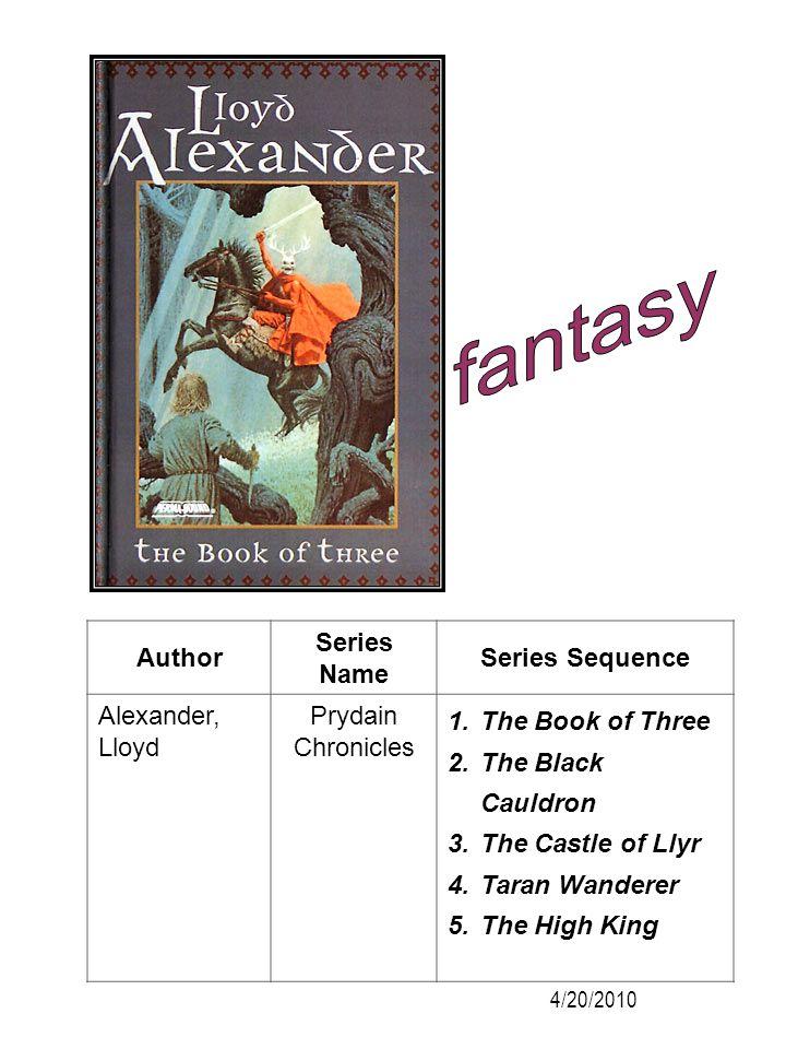 Author Series Name Series Sequence Alexander, Lloyd Prydain Chronicles 1.The Book of Three 2.The Black Cauldron 3.The Castle of Llyr 4.Taran Wanderer
