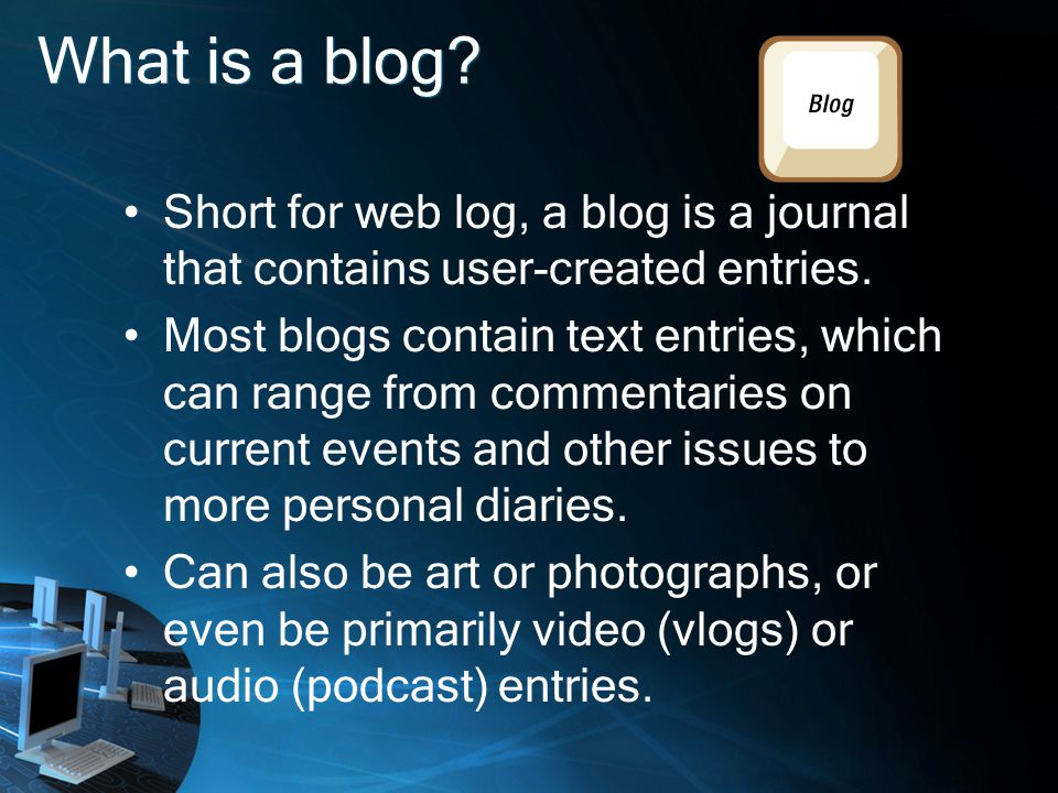 What is a blog. Short for web log, a blog is a journal that contains user-created entries.