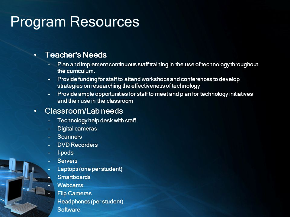 Program Resources Teachers Needs –Plan and implement continuous staff training in the use of technology throughout the curriculum.