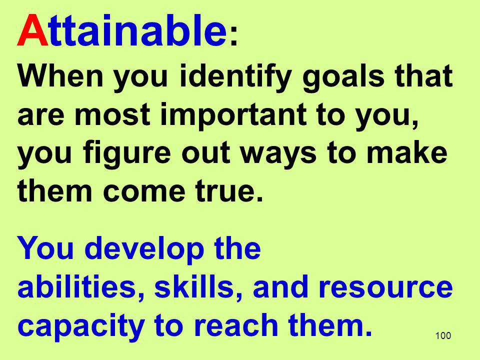 Attainable : When you identify goals that are most important to you, you figure out ways to make them come true. You develop the abilities, skills, an