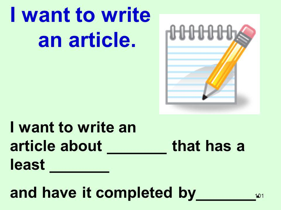 I want to write an article. I want to write an article about _______ that has a least _______ and have it completed by_______. 101
