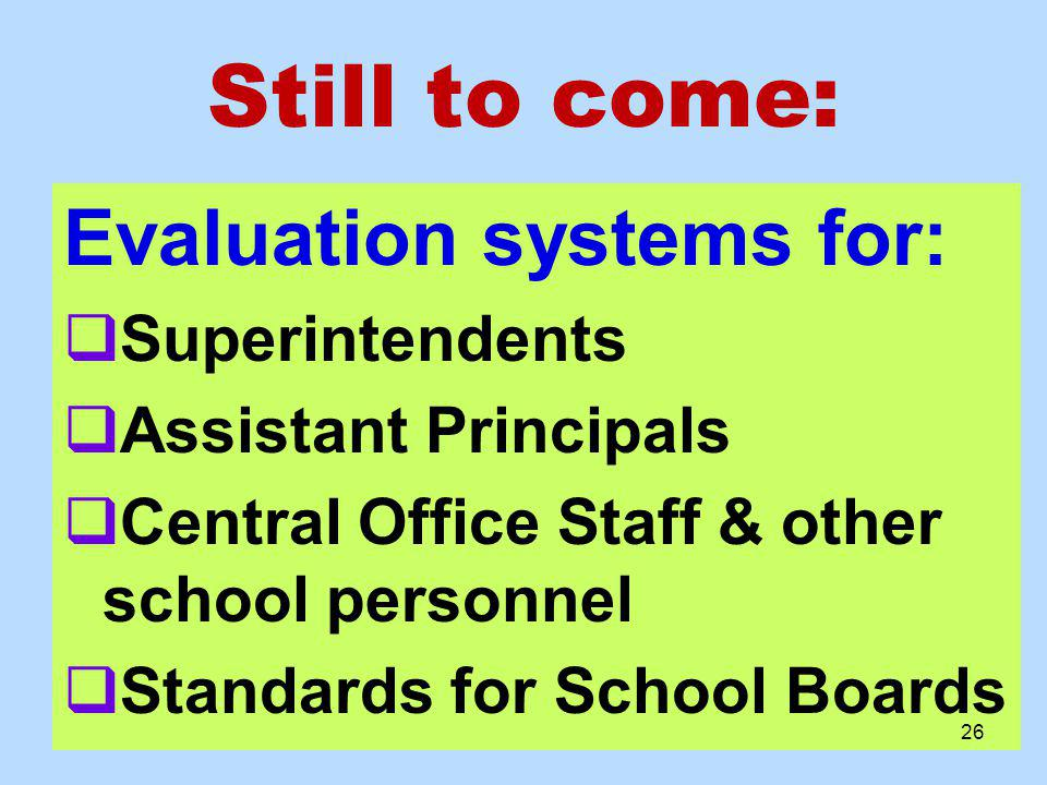 Still to come: Evaluation systems for: Superintendents Assistant Principals Central Office Staff & other school personnel Standards for School Boards