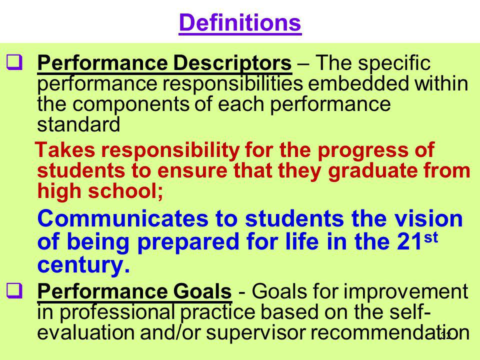 Definitions Performance Descriptors – The specific performance responsibilities embedded within the components of each performance standard Takes resp