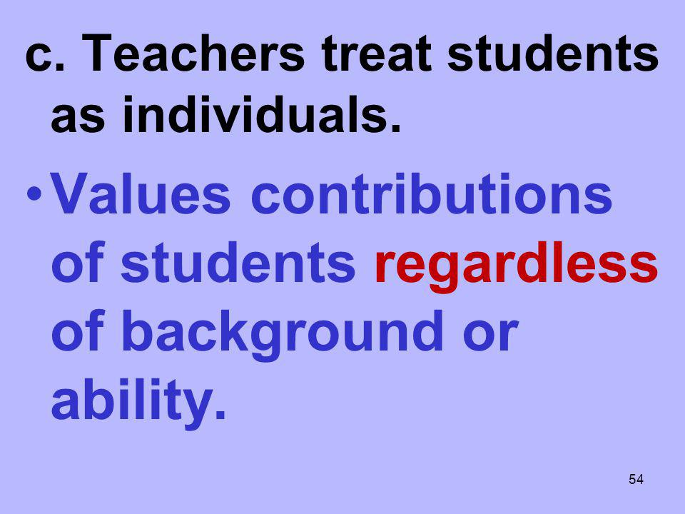 c. Teachers treat students as individuals. Values contributions of students regardless of background or ability. 54