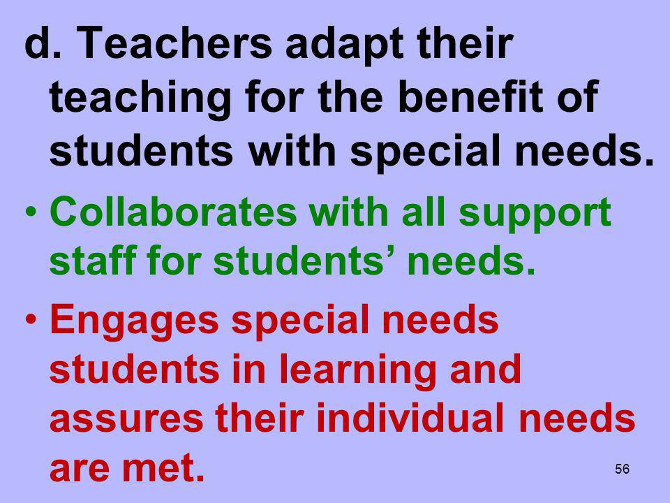 d. Teachers adapt their teaching for the benefit of students with special needs. Collaborates with all support staff for students needs. Engages speci
