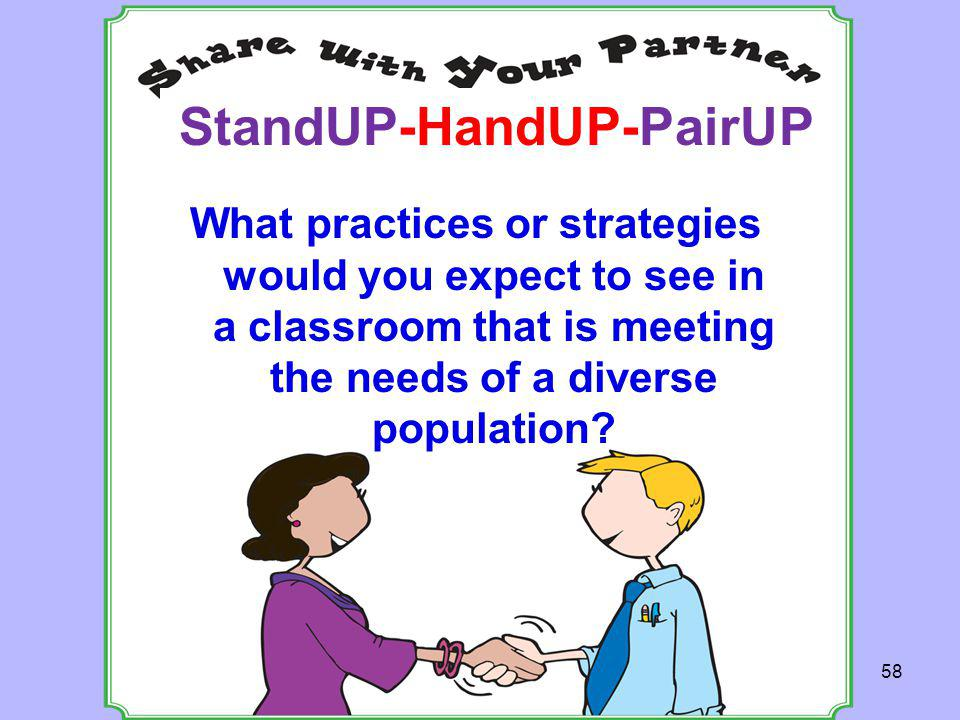 What practices or strategies would you expect to see in a classroom that is meeting the needs of a diverse population? StandUP-HandUP-PairUP 58