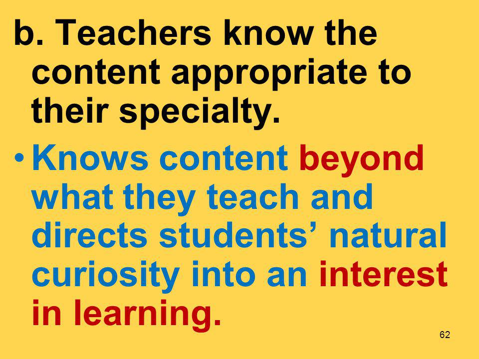 b. Teachers know the content appropriate to their specialty. Knows content beyond what they teach and directs students natural curiosity into an inter