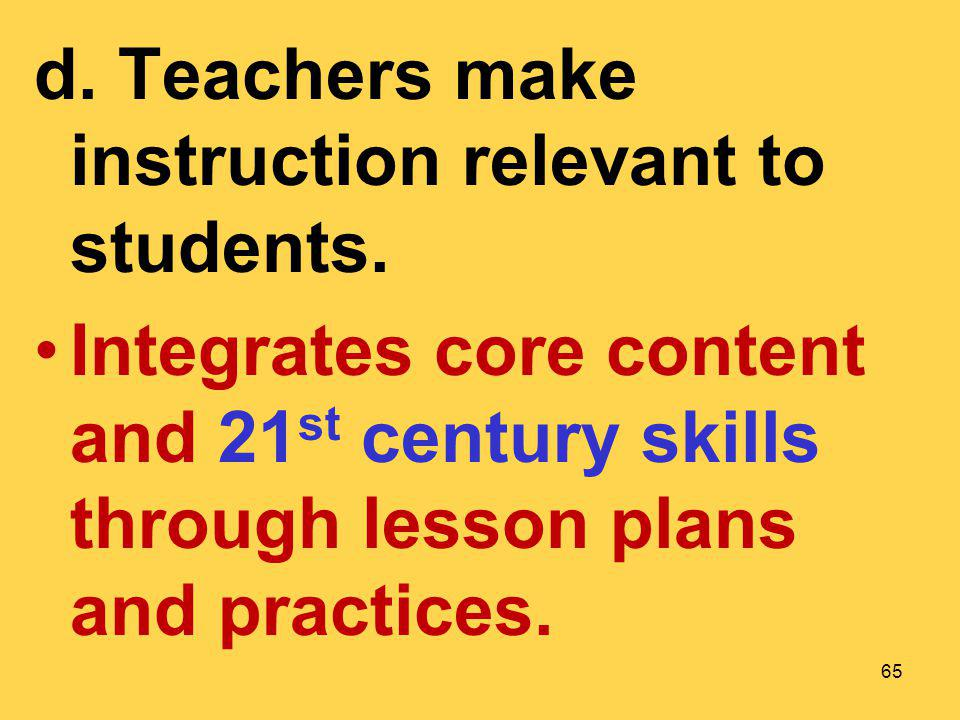 d. Teachers make instruction relevant to students. Integrates core content and 21 st century skills through lesson plans and practices. 65