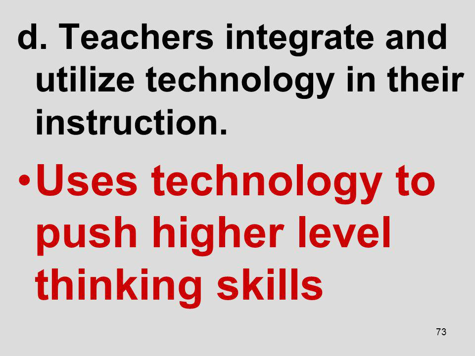 d. Teachers integrate and utilize technology in their instruction. Uses technology to push higher level thinking skills 73