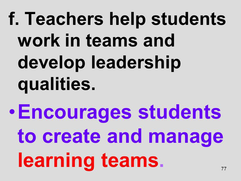 f. Teachers help students work in teams and develop leadership qualities. Encourages students to create and manage learning teams. 77