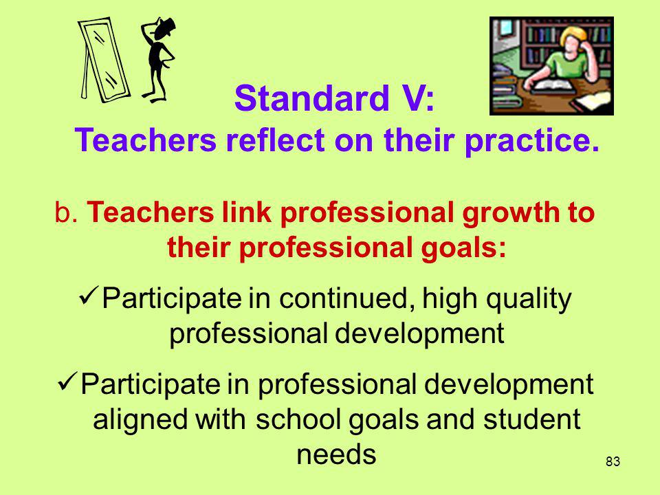 Standard V: Teachers reflect on their practice. b. Teachers link professional growth to their professional goals: Participate in continued, high quali