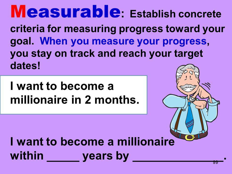 Measurable : Establish concrete criteria for measuring progress toward your goal. When you measure your progress, you stay on track and reach your tar