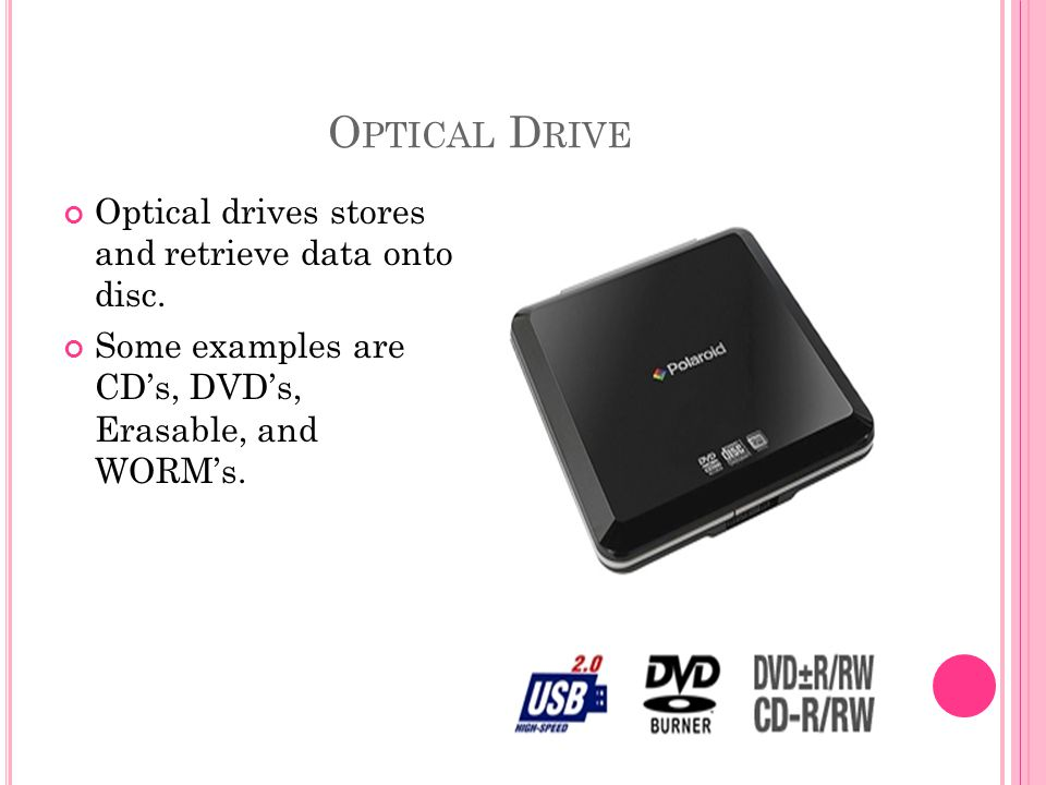 O PTICAL D RIVE Optical drives stores and retrieve data onto disc.
