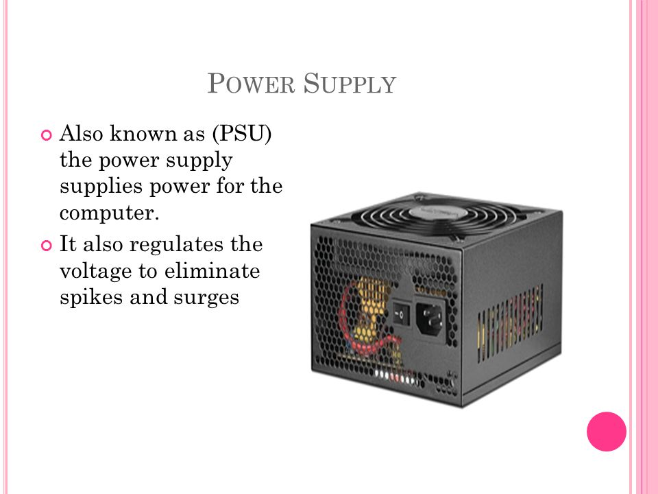 P OWER S UPPLY Also known as (PSU) the power supply supplies power for the computer.