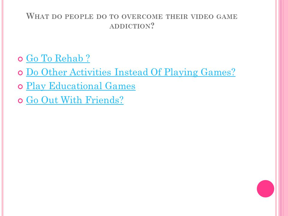 W HAT DO PEOPLE DO TO OVERCOME THEIR VIDEO GAME ADDICTION .