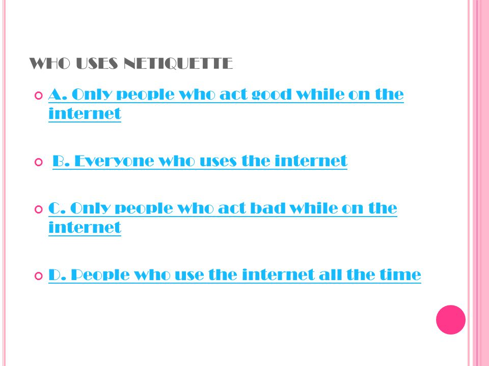 WHO USES NETIQUETTE A. Only people who act good while on the internet A.