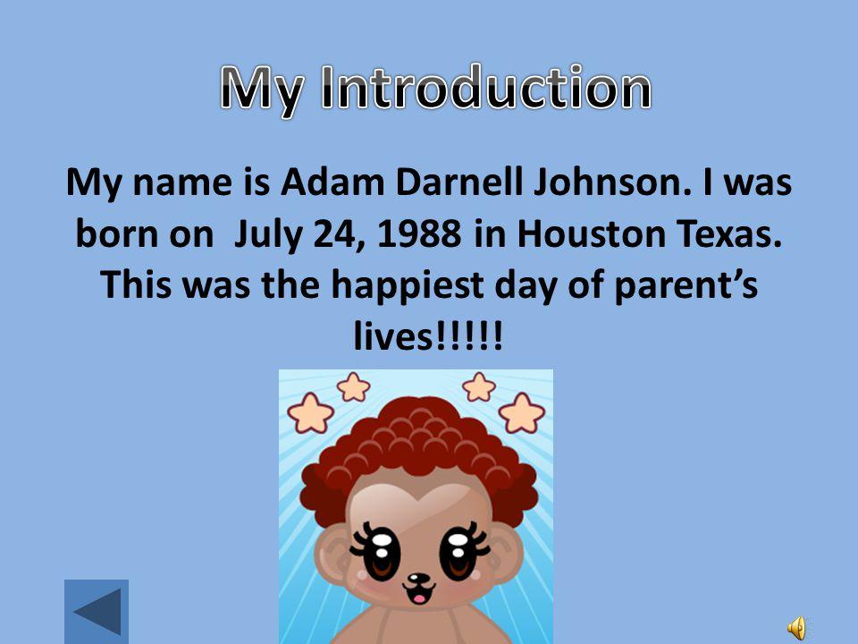 Adam Johnson My name is Adam Darnell Johnson.I was born on July 24, 1988 in Houston Texas.