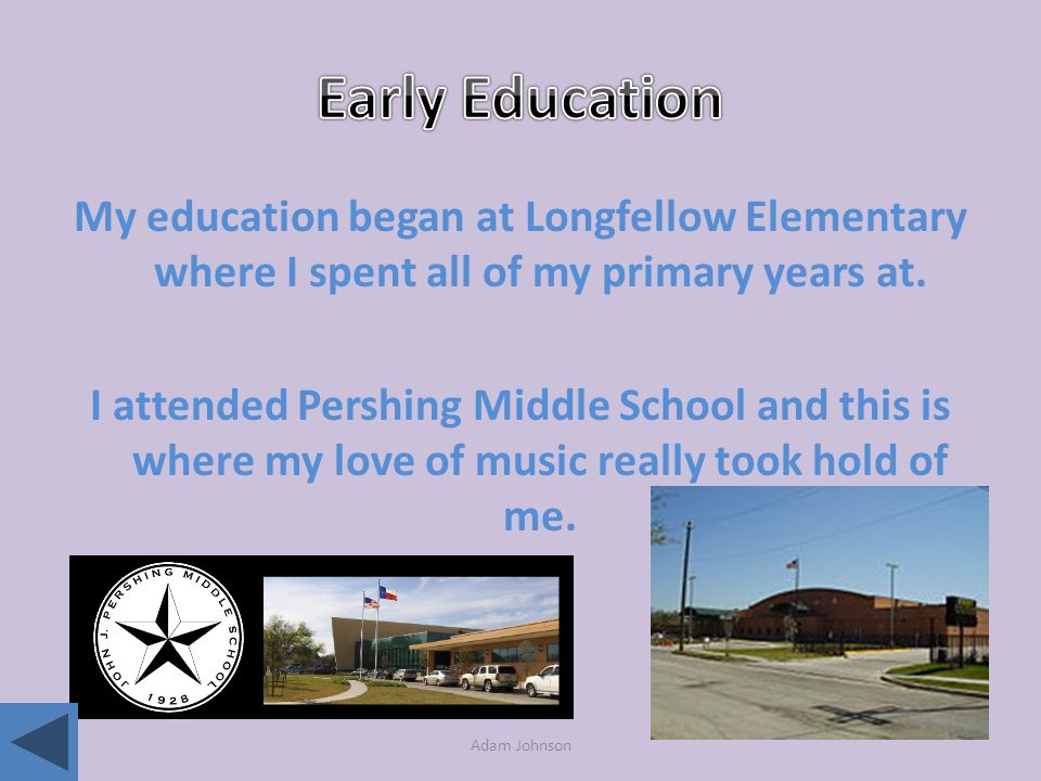 Adam Johnson My education began at Longfellow Elementary where I spent all of my primary years at.