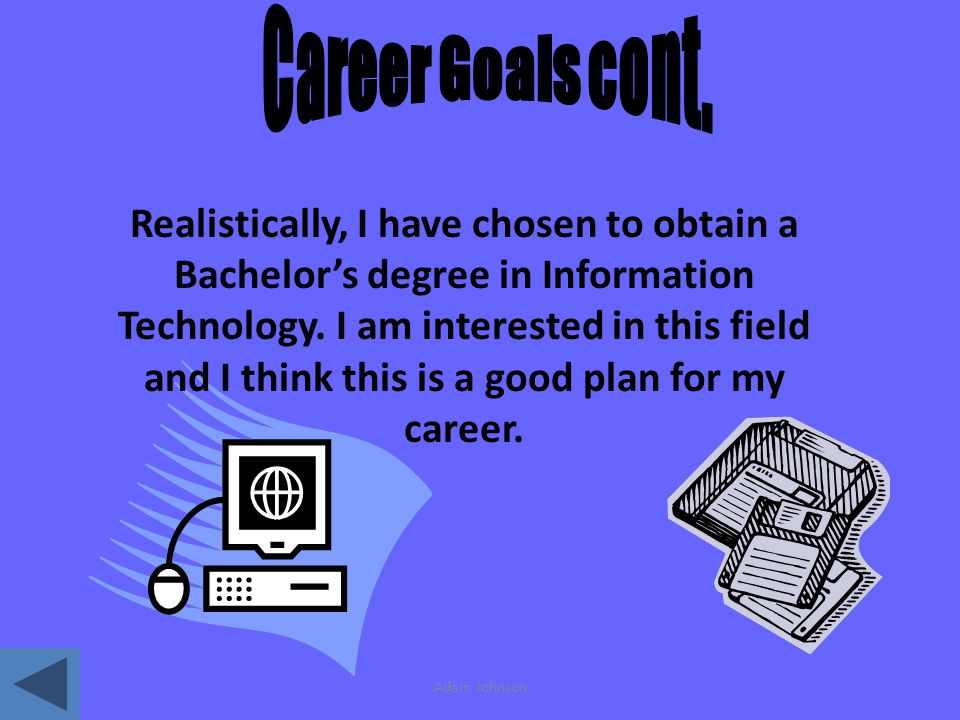 Adam Johnson Realistically, I have chosen to obtain a Bachelors degree in Information Technology.