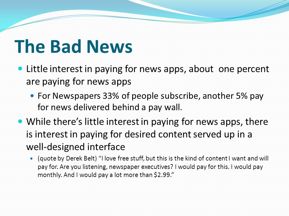 The Bad News Little interest in paying for news apps, about one percent are paying for news apps For Newspapers 33% of people subscribe, another 5% pay for news delivered behind a pay wall.