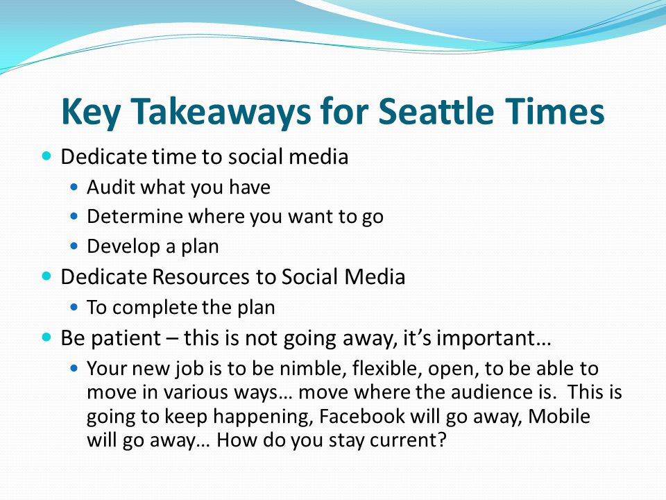 Key Takeaways for Seattle Times Dedicate time to social media Audit what you have Determine where you want to go Develop a plan Dedicate Resources to Social Media To complete the plan Be patient – this is not going away, its important… Your new job is to be nimble, flexible, open, to be able to move in various ways… move where the audience is.