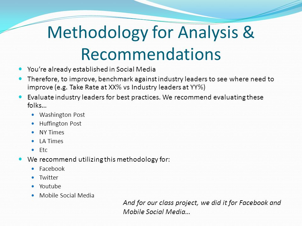 Methodology for Analysis & Recommendations Youre already established in Social Media Therefore, to improve, benchmark against industry leaders to see where need to improve (e.g.