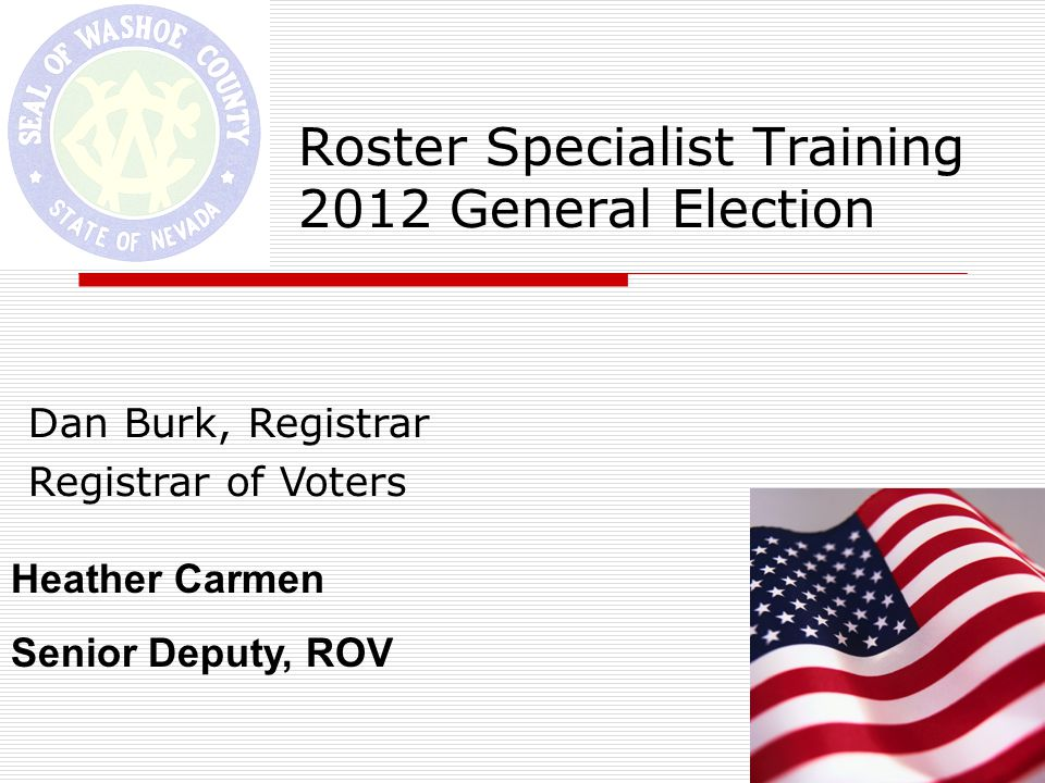 Roster Specialist Training 2012 General Election Dan Burk, Registrar Registrar of Voters Heather Carmen Senior Deputy, ROV