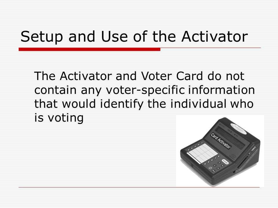 Setup and Use of the Activator The Activator and Voter Card do not contain any voter-specific information that would identify the individual who is vo