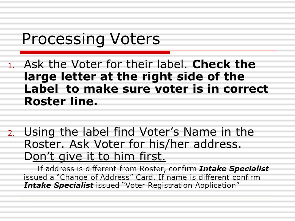 Processing Voters 1. Ask the Voter for their label. Check the large letter at the right side of the Label to make sure voter is in correct Roster line
