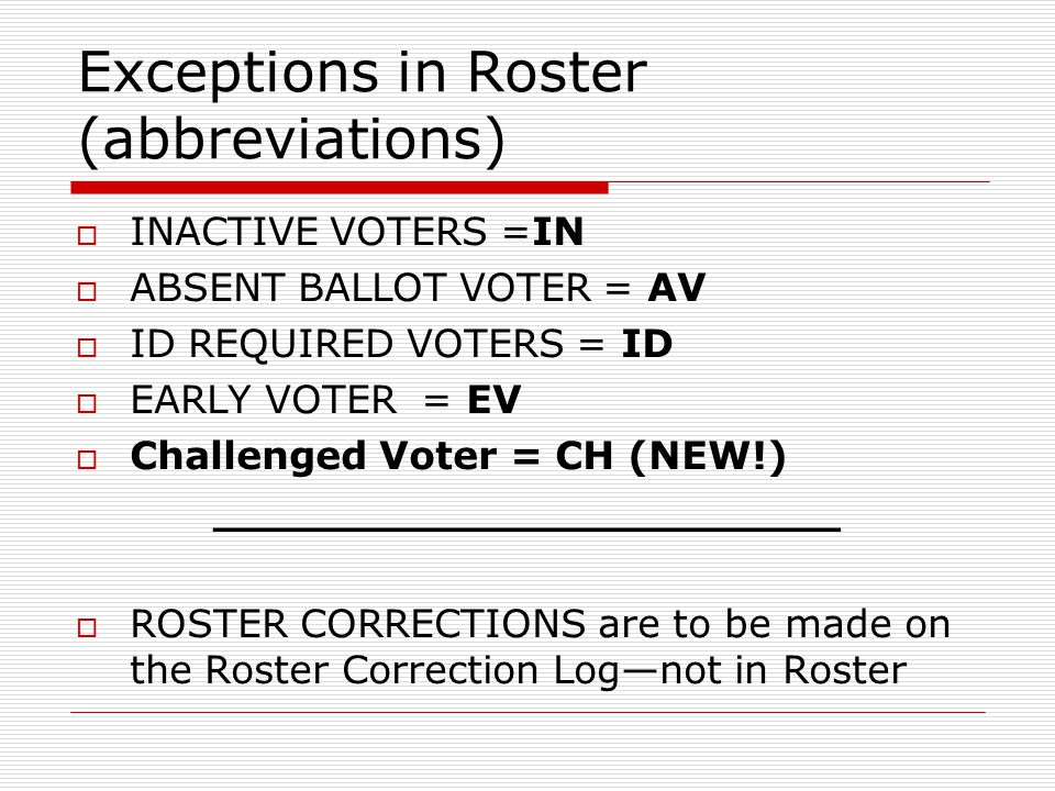 Exceptions in Roster (abbreviations) INACTIVE VOTERS =IN ABSENT BALLOT VOTER = AV ID REQUIRED VOTERS = ID EARLY VOTER = EV Challenged Voter = CH (NEW!) _______________________ ROSTER CORRECTIONS are to be made on the Roster Correction Lognot in Roster