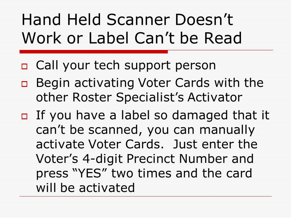 Hand Held Scanner Doesnt Work or Label Cant be Read Call your tech support person Begin activating Voter Cards with the other Roster Specialists Activ