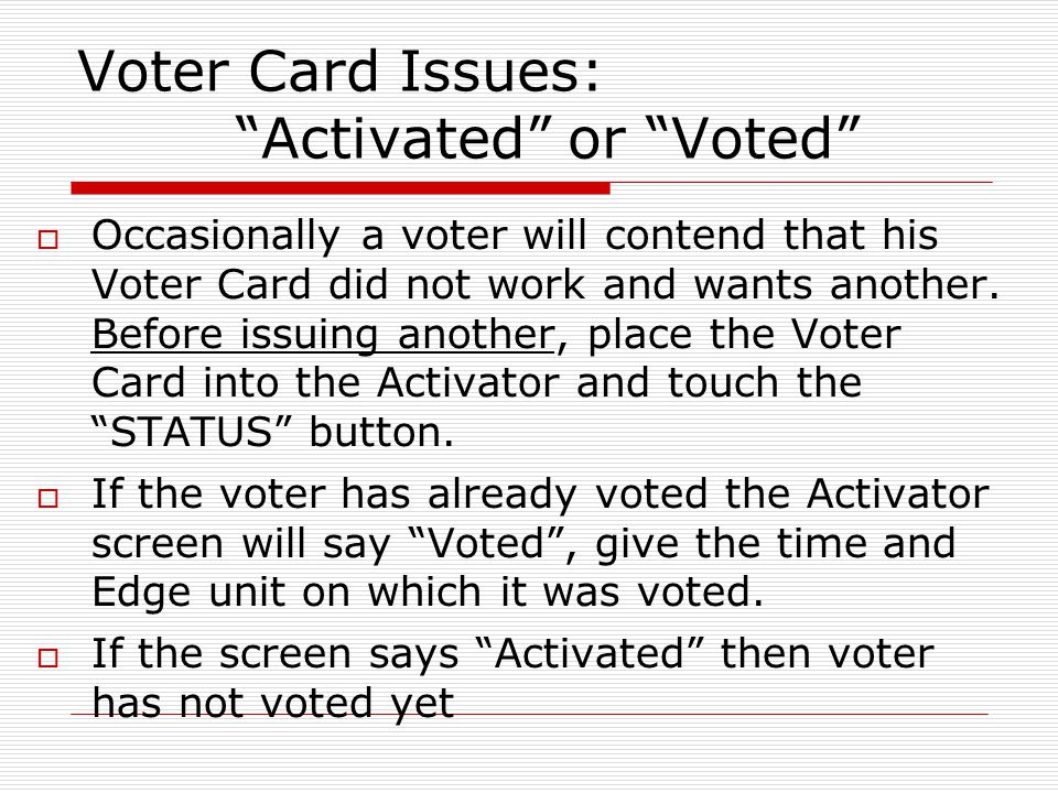 Voter Card Issues: Activated or Voted Occasionally a voter will contend that his Voter Card did not work and wants another. Before issuing another, pl