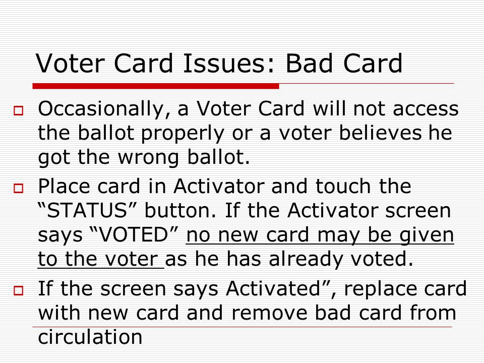 Voter Card Issues: Bad Card Occasionally, a Voter Card will not access the ballot properly or a voter believes he got the wrong ballot. Place card in