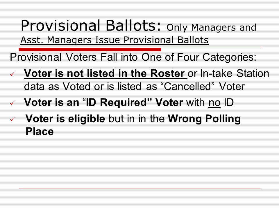 Provisional Ballots: Only Managers and Asst. Managers Issue Provisional Ballots Provisional Voters Fall into One of Four Categories: Voter is not list