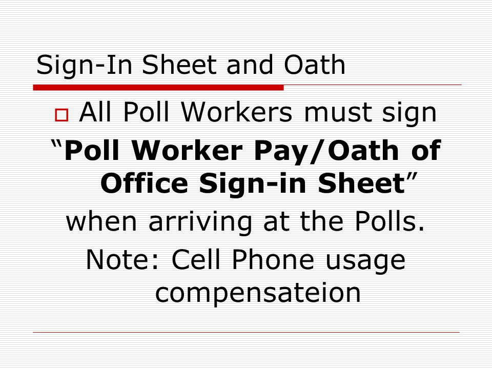 Sign-In Sheet and Oath All Poll Workers must sign Poll Worker Pay/Oath of Office Sign-in Sheet when arriving at the Polls.