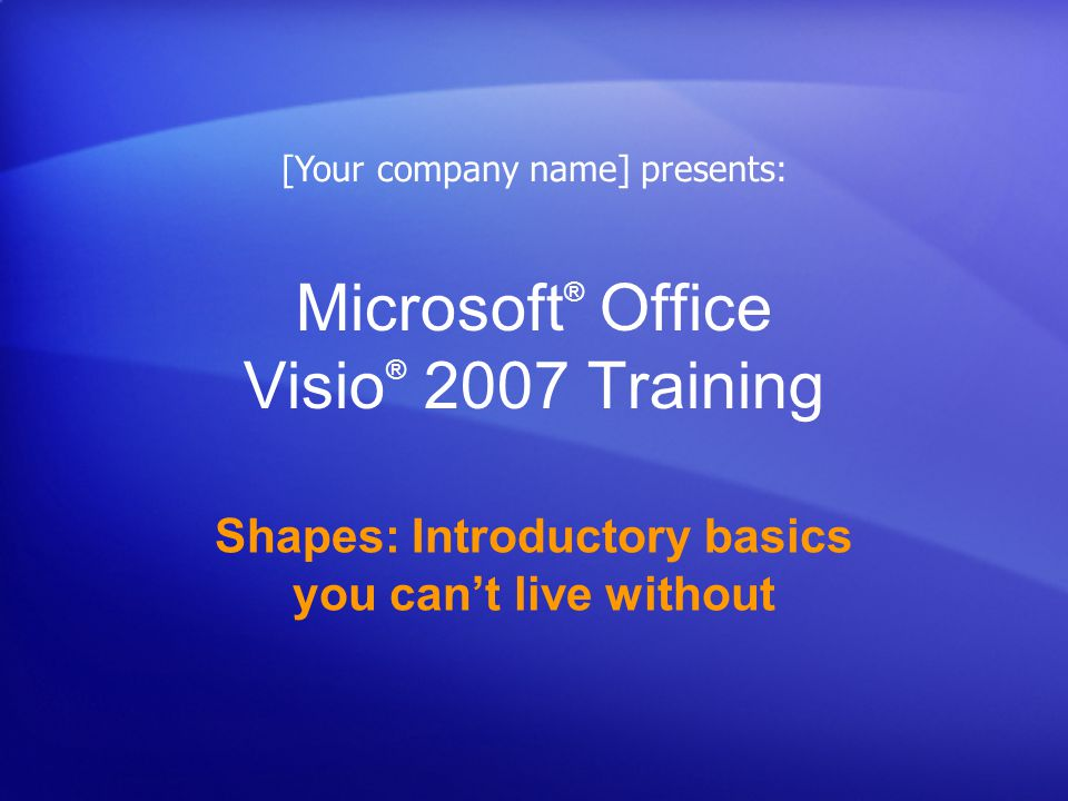 Microsoft ® Office Visio ® 2007 Training Shapes: Introductory basics you cant live without [Your company name] presents: