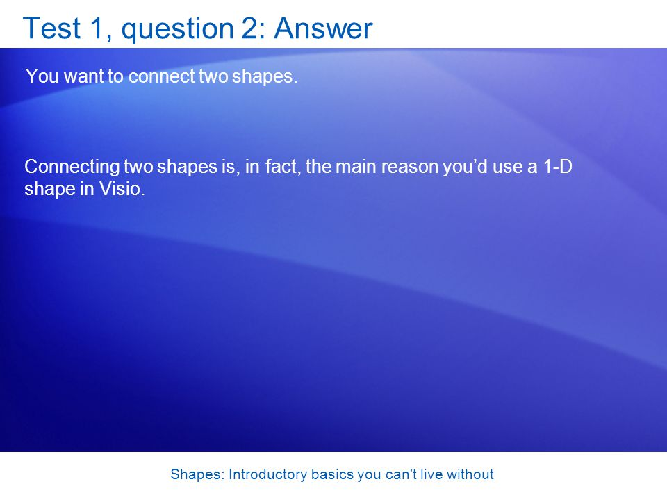 Shapes: Introductory basics you can't live without Test 1, question 2: Answer You want to connect two shapes. Connecting two shapes is, in fact, the m