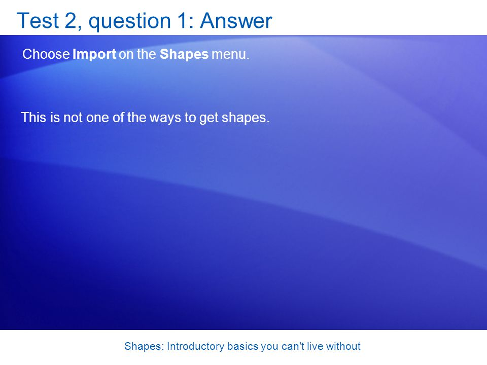 Shapes: Introductory basics you can t live without Test 2, question 1: Answer Choose Import on the Shapes menu.