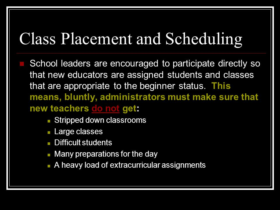 Class Placement and Scheduling School leaders are encouraged to participate directly so that new educators are assigned students and classes that are