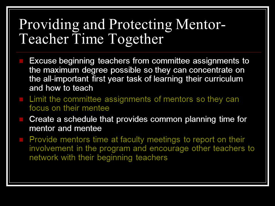 Providing and Protecting Mentor- Teacher Time Together Excuse beginning teachers from committee assignments to the maximum degree possible so they can