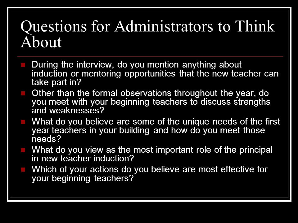 Questions for Administrators to Think About During the interview, do you mention anything about induction or mentoring opportunities that the new teac