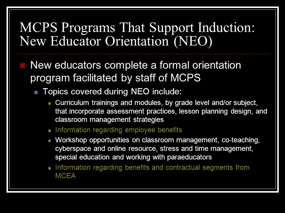 MCPS Programs That Support Induction: New Educator Orientation (NEO) New educators complete a formal orientation program facilitated by staff of MCPS