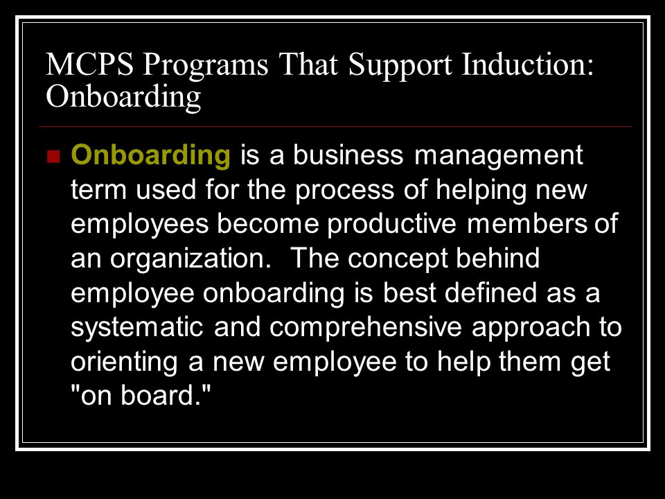 MCPS Programs That Support Induction: Onboarding Onboarding is a business management term used for the process of helping new employees become product
