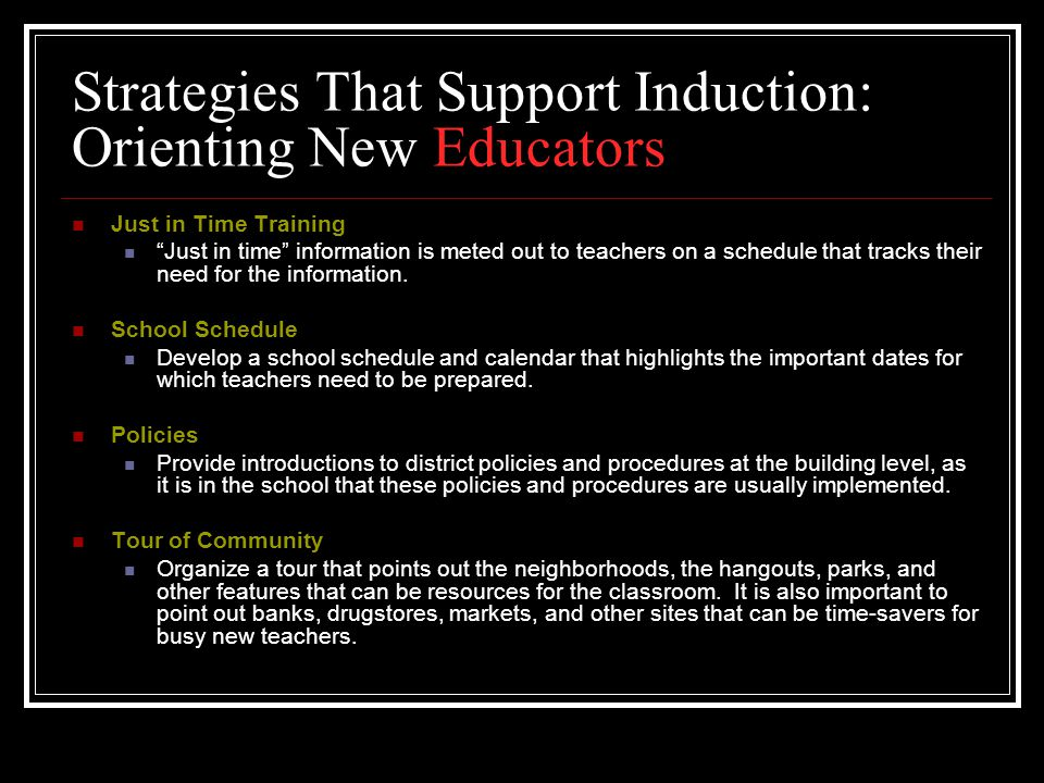 Strategies That Support Induction: Orienting New Educators Just in Time Training Just in time information is meted out to teachers on a schedule that