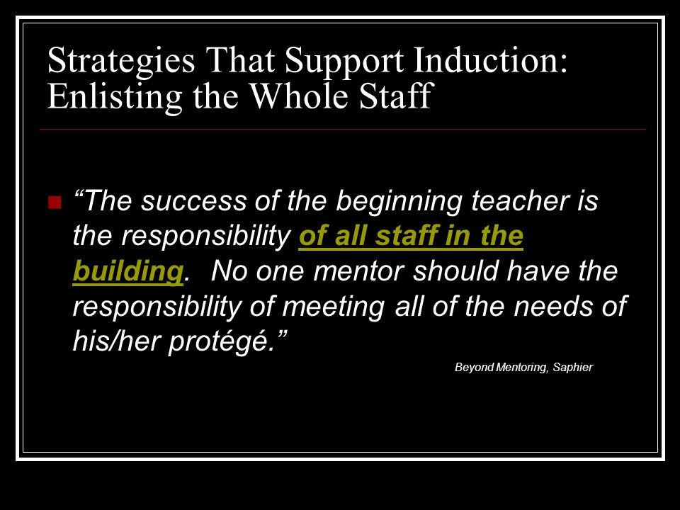 Strategies That Support Induction: Enlisting the Whole Staff The success of the beginning teacher is the responsibility of all staff in the building.