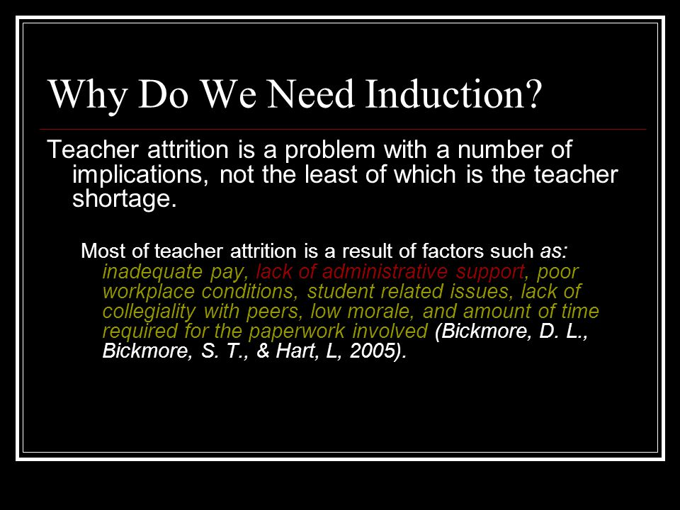 Why Do We Need Induction? Teacher attrition is a problem with a number of implications, not the least of which is the teacher shortage. Most of teache
